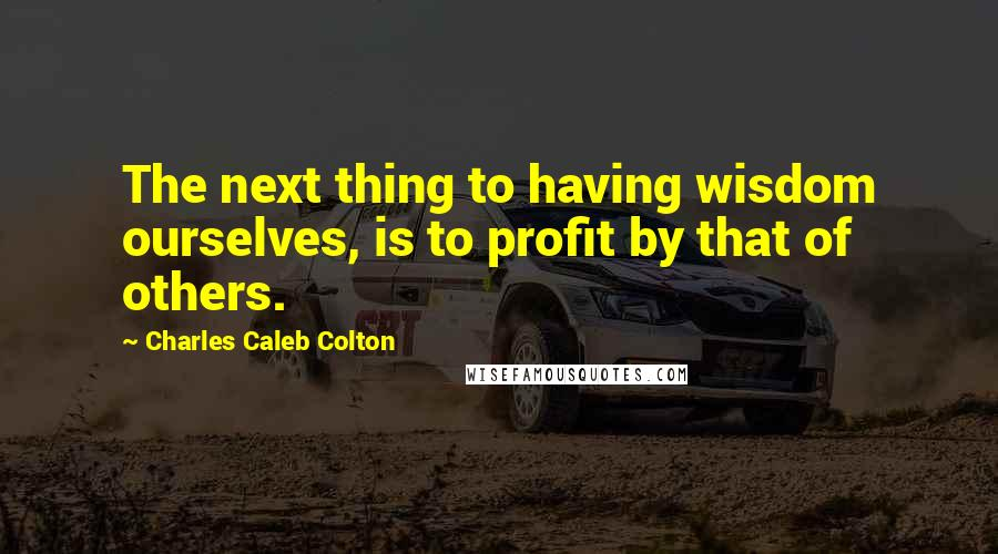 Charles Caleb Colton quotes: The next thing to having wisdom ourselves, is to profit by that of others.