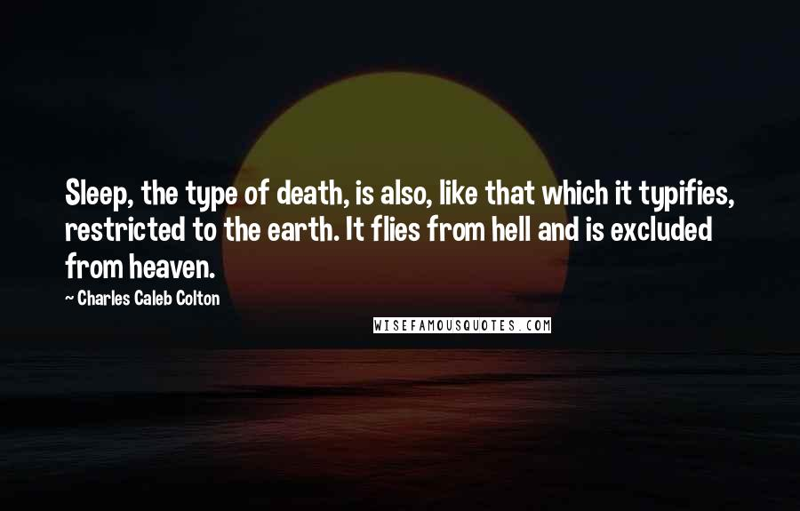 Charles Caleb Colton quotes: Sleep, the type of death, is also, like that which it typifies, restricted to the earth. It flies from hell and is excluded from heaven.