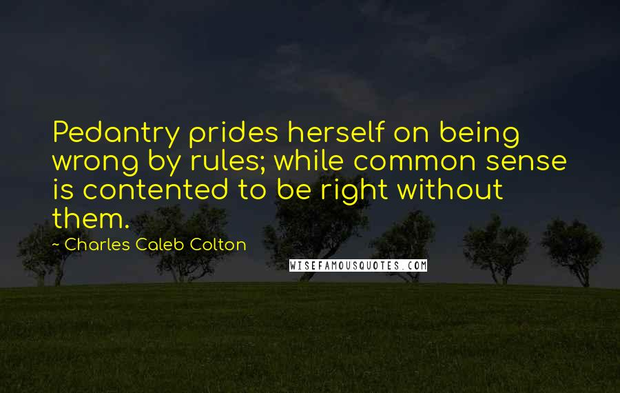 Charles Caleb Colton quotes: Pedantry prides herself on being wrong by rules; while common sense is contented to be right without them.