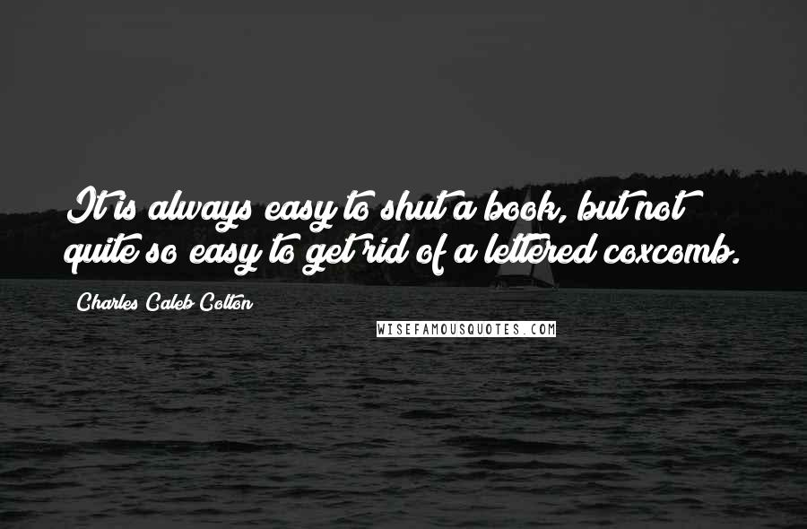 Charles Caleb Colton quotes: It is always easy to shut a book, but not quite so easy to get rid of a lettered coxcomb.