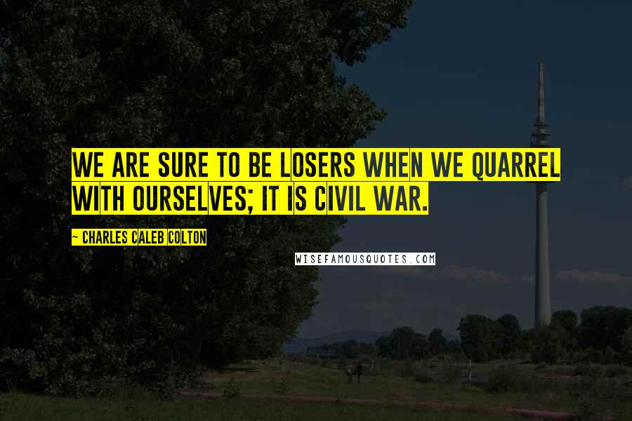 Charles Caleb Colton quotes: We are sure to be losers when we quarrel with ourselves; it is civil war.