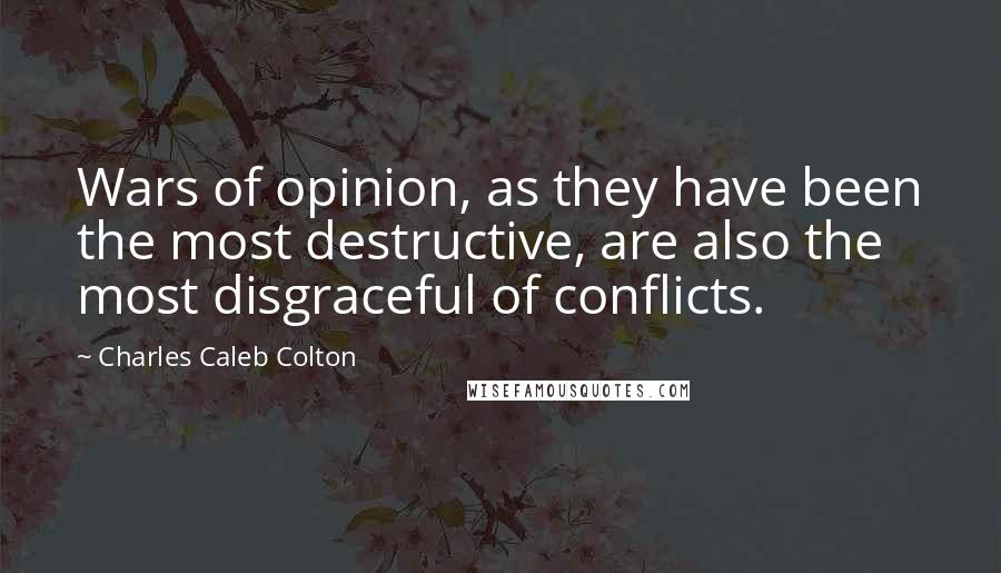 Charles Caleb Colton quotes: Wars of opinion, as they have been the most destructive, are also the most disgraceful of conflicts.