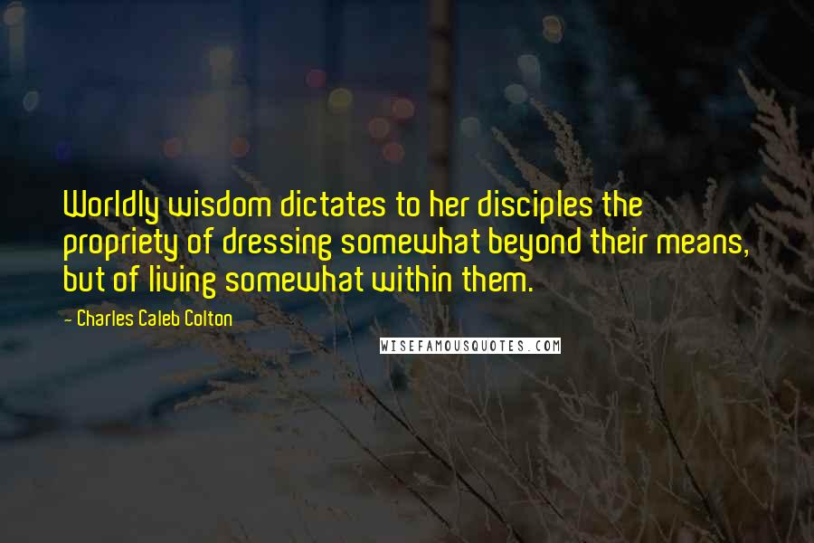 Charles Caleb Colton quotes: Worldly wisdom dictates to her disciples the propriety of dressing somewhat beyond their means, but of living somewhat within them.