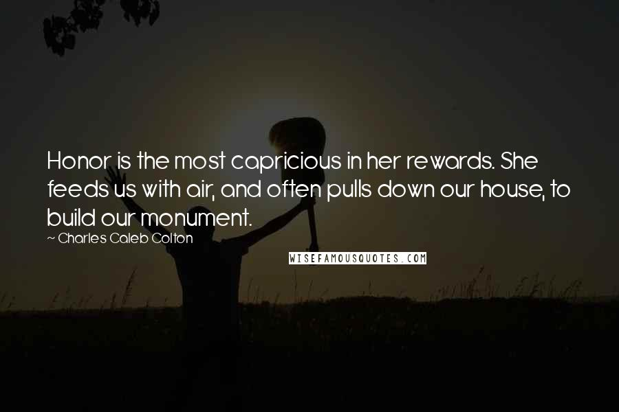 Charles Caleb Colton quotes: Honor is the most capricious in her rewards. She feeds us with air, and often pulls down our house, to build our monument.