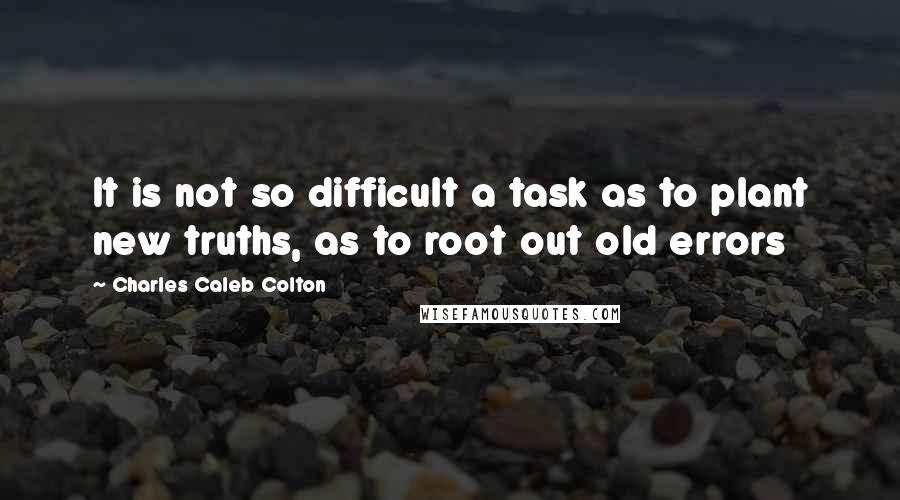 Charles Caleb Colton quotes: It is not so difficult a task as to plant new truths, as to root out old errors