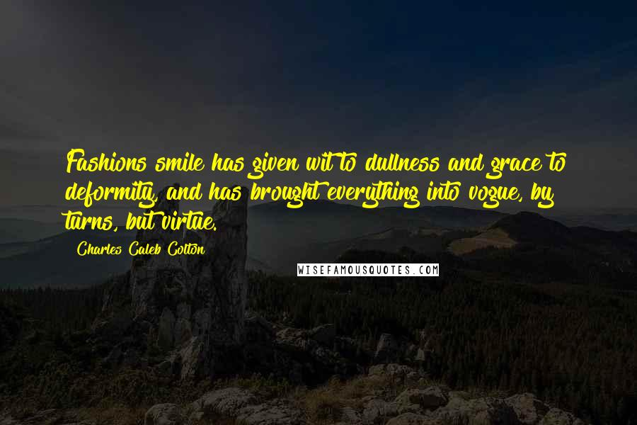 Charles Caleb Colton quotes: Fashions smile has given wit to dullness and grace to deformity, and has brought everything into vogue, by turns, but virtue.