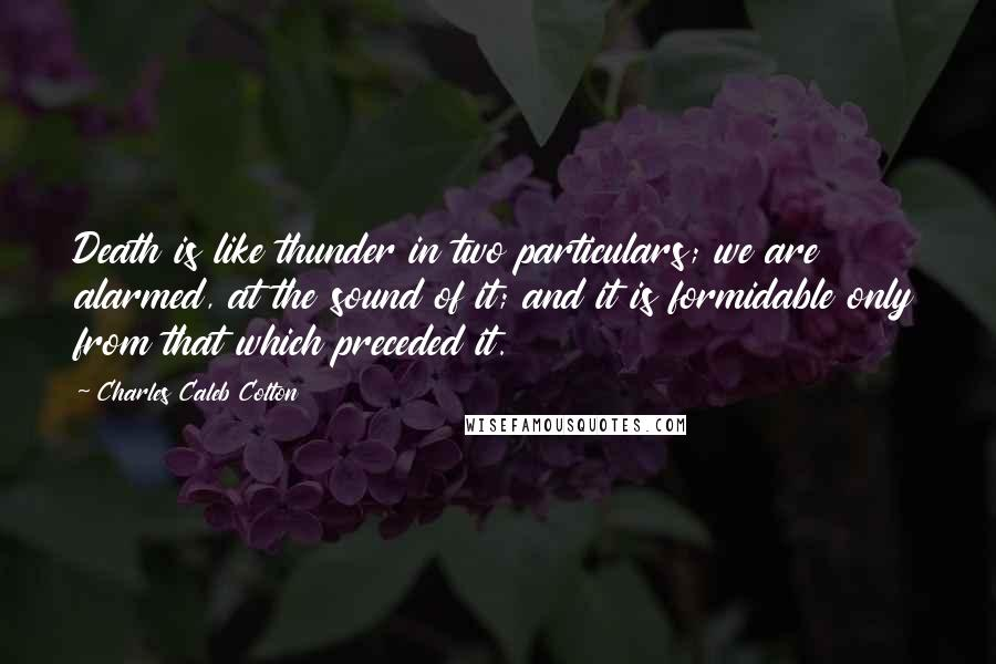 Charles Caleb Colton quotes: Death is like thunder in two particulars; we are alarmed, at the sound of it; and it is formidable only from that which preceded it.