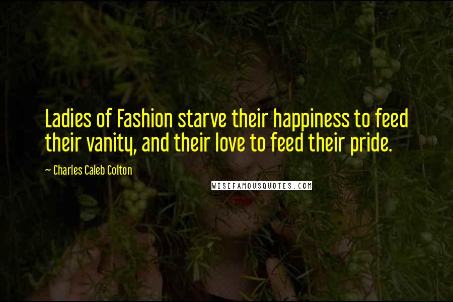 Charles Caleb Colton quotes: Ladies of Fashion starve their happiness to feed their vanity, and their love to feed their pride.
