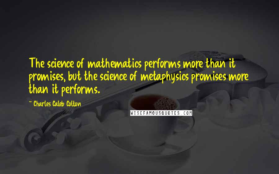 Charles Caleb Colton quotes: The science of mathematics performs more than it promises, but the science of metaphysics promises more than it performs.