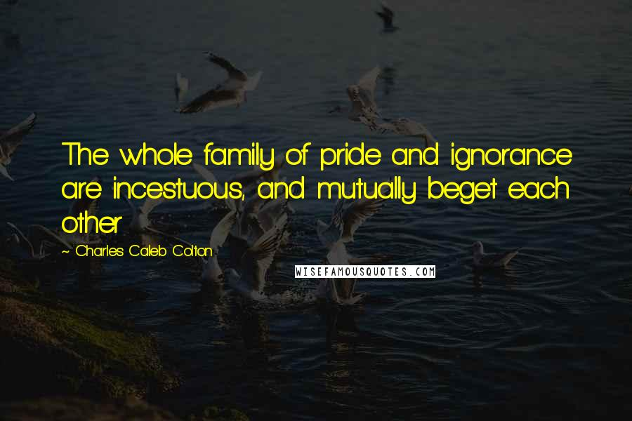 Charles Caleb Colton quotes: The whole family of pride and ignorance are incestuous, and mutually beget each other