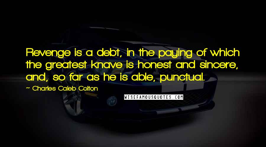 Charles Caleb Colton quotes: Revenge is a debt, in the paying of which the greatest knave is honest and sincere, and, so far as he is able, punctual.
