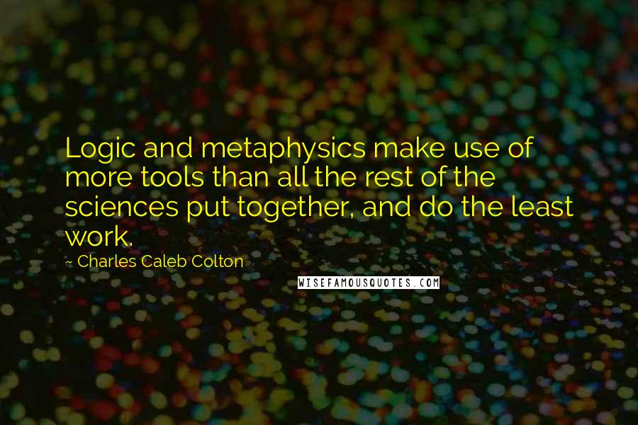 Charles Caleb Colton quotes: Logic and metaphysics make use of more tools than all the rest of the sciences put together, and do the least work.