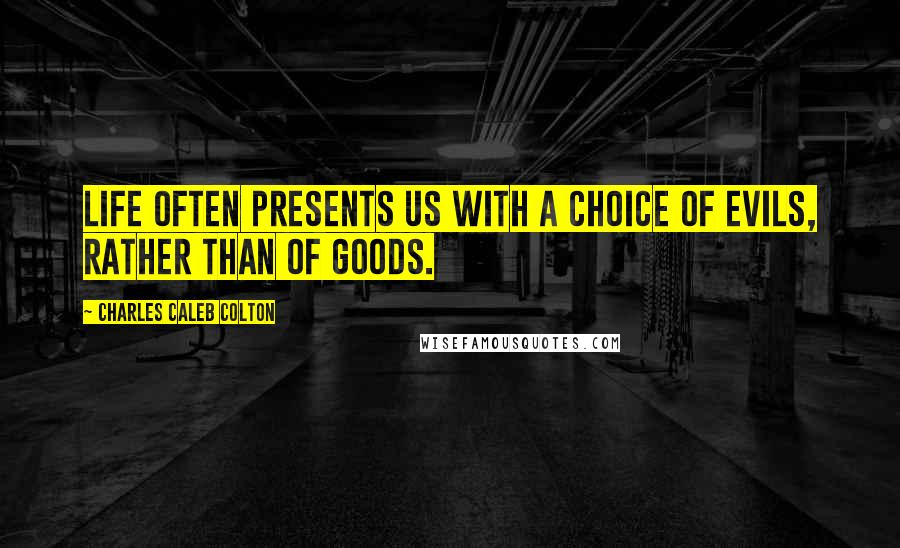 Charles Caleb Colton quotes: Life often presents us with a choice of evils, rather than of goods.