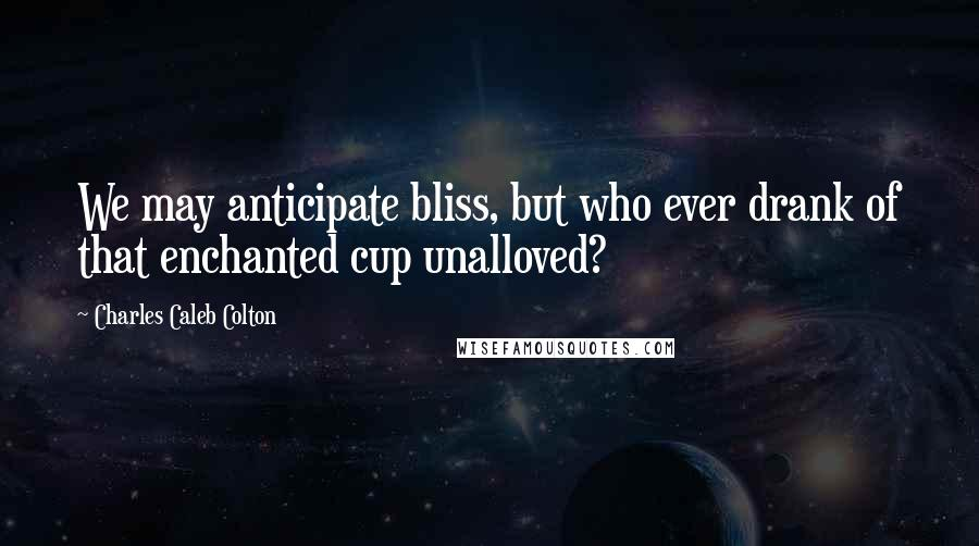 Charles Caleb Colton quotes: We may anticipate bliss, but who ever drank of that enchanted cup unalloved?