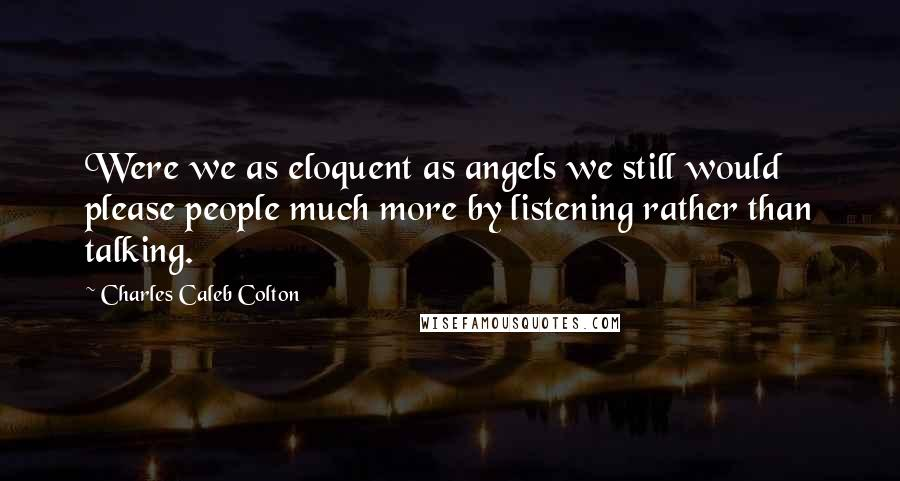 Charles Caleb Colton quotes: Were we as eloquent as angels we still would please people much more by listening rather than talking.