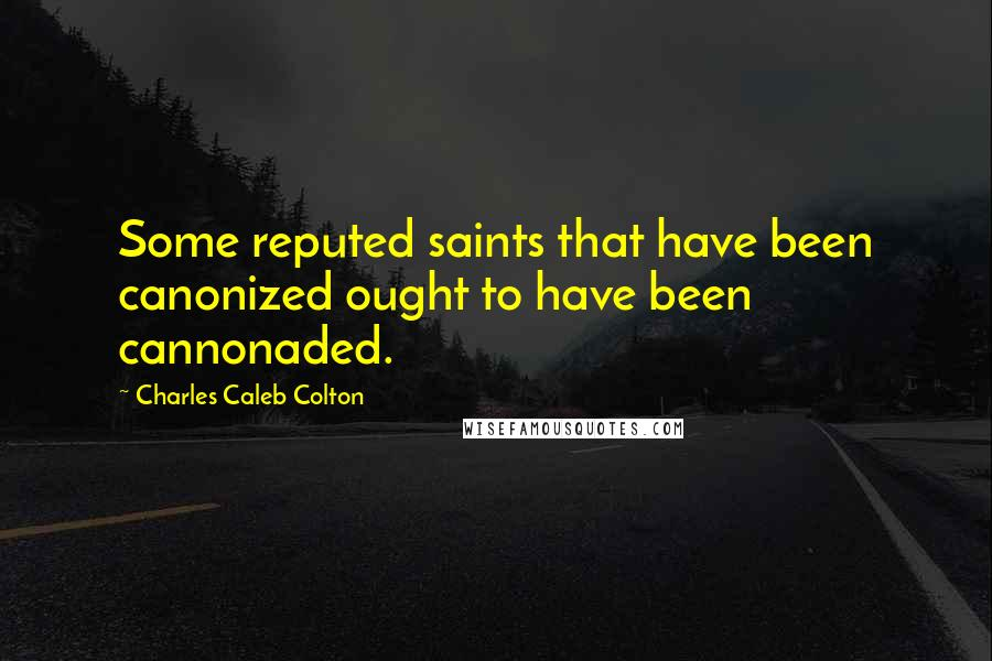 Charles Caleb Colton quotes: Some reputed saints that have been canonized ought to have been cannonaded.