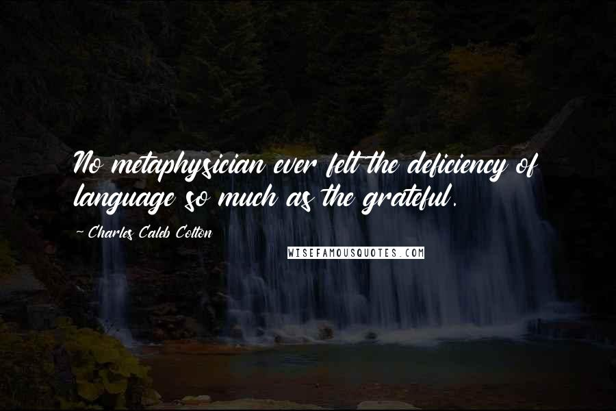 Charles Caleb Colton quotes: No metaphysician ever felt the deficiency of language so much as the grateful.
