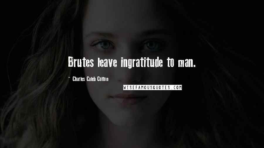 Charles Caleb Colton quotes: Brutes leave ingratitude to man.