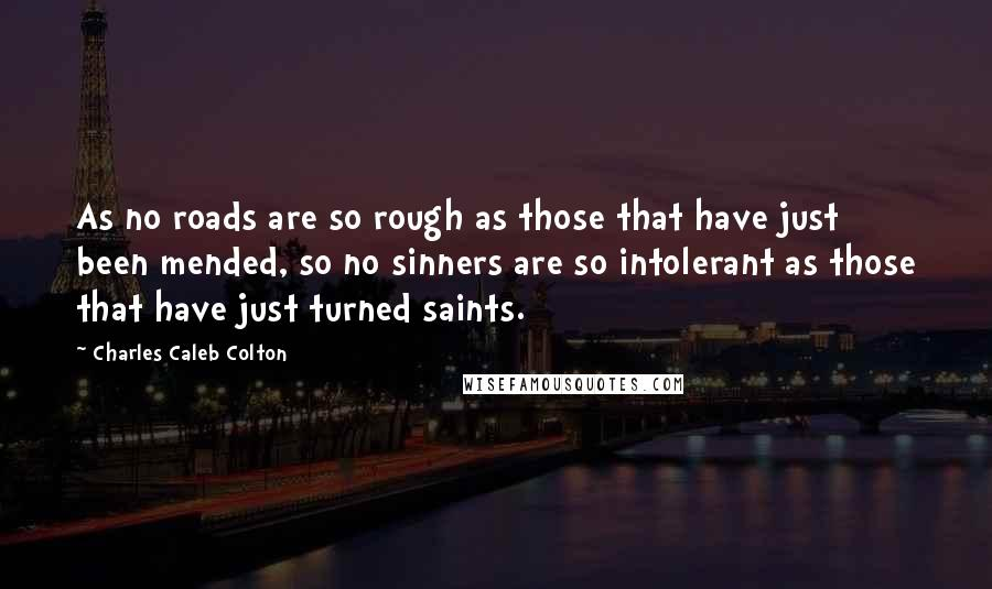Charles Caleb Colton quotes: As no roads are so rough as those that have just been mended, so no sinners are so intolerant as those that have just turned saints.