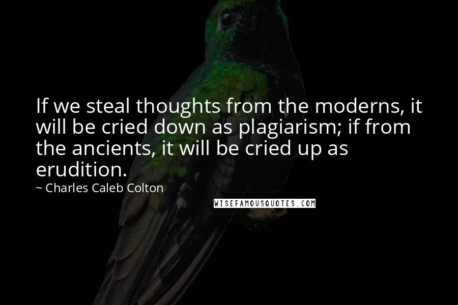 Charles Caleb Colton quotes: If we steal thoughts from the moderns, it will be cried down as plagiarism; if from the ancients, it will be cried up as erudition.