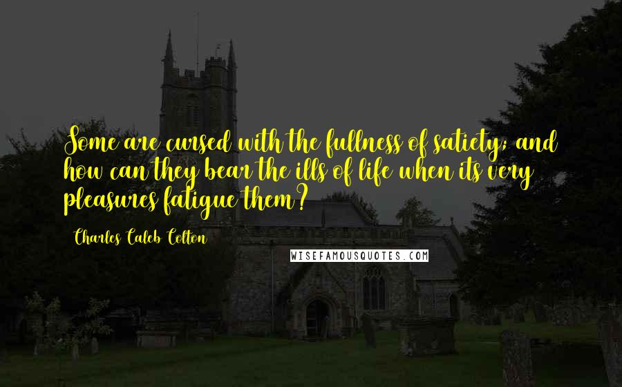 Charles Caleb Colton quotes: Some are cursed with the fullness of satiety; and how can they bear the ills of life when its very pleasures fatigue them?
