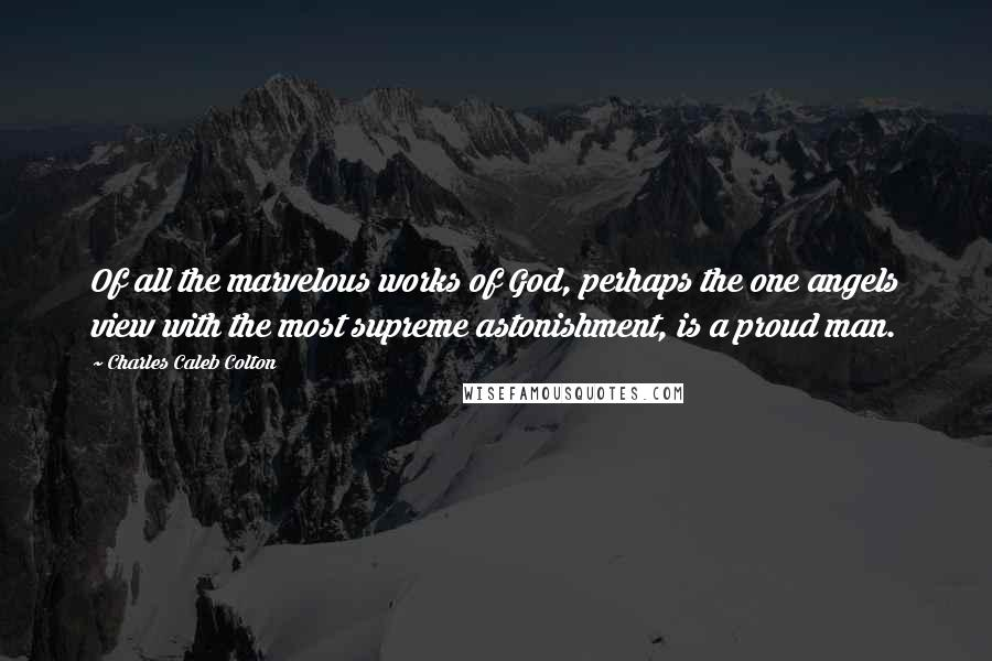 Charles Caleb Colton quotes: Of all the marvelous works of God, perhaps the one angels view with the most supreme astonishment, is a proud man.