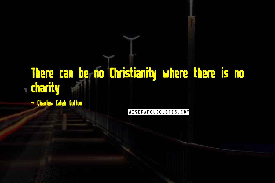 Charles Caleb Colton quotes: There can be no Christianity where there is no charity