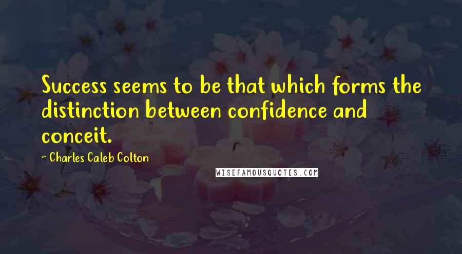 Charles Caleb Colton quotes: Success seems to be that which forms the distinction between confidence and conceit.