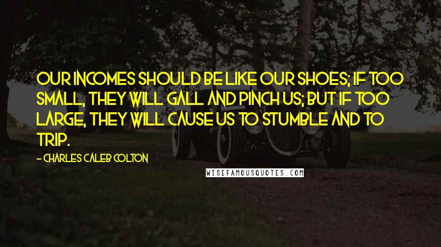 Charles Caleb Colton quotes: Our incomes should be like our shoes; if too small, they will gall and pinch us; but if too large, they will cause us to stumble and to trip.