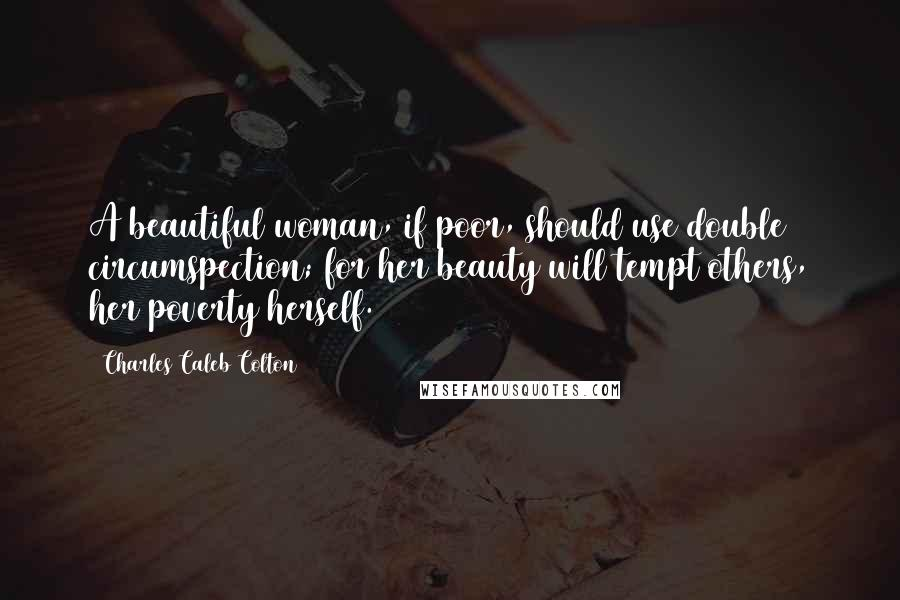 Charles Caleb Colton quotes: A beautiful woman, if poor, should use double circumspection; for her beauty will tempt others, her poverty herself.