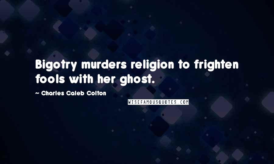 Charles Caleb Colton quotes: Bigotry murders religion to frighten fools with her ghost.