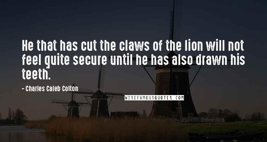 Charles Caleb Colton quotes: He that has cut the claws of the lion will not feel quite secure until he has also drawn his teeth.