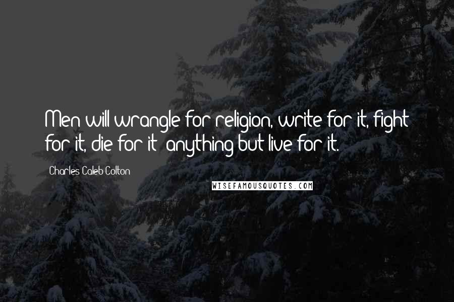 Charles Caleb Colton quotes: Men will wrangle for religion, write for it, fight for it, die for it; anything but live for it.