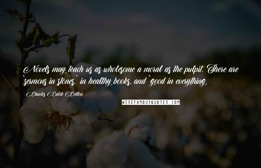 """Charles Caleb Colton quotes: Novels may teach us as wholesome a moral as the pulpit. There are """"sermons in stones,"""" in healthy books, and """"good in everything."""