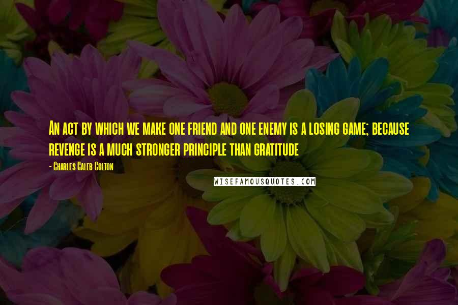 Charles Caleb Colton quotes: An act by which we make one friend and one enemy is a losing game; because revenge is a much stronger principle than gratitude
