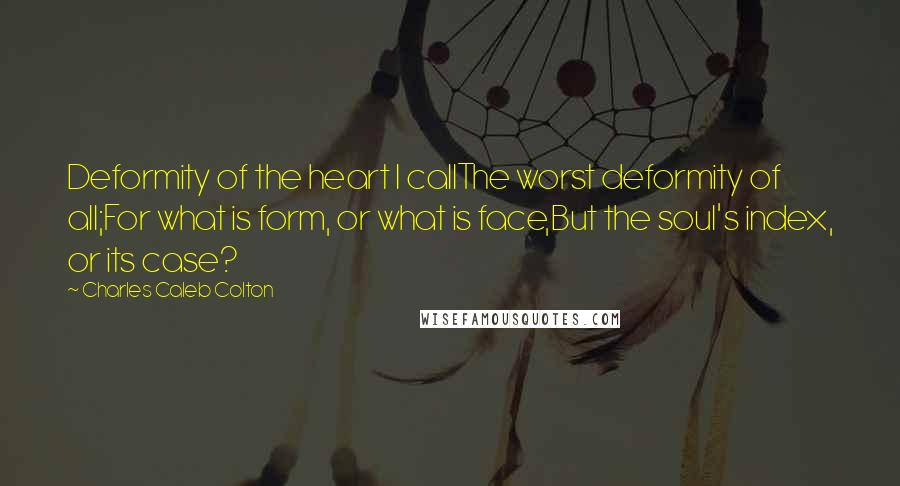 Charles Caleb Colton quotes: Deformity of the heart I callThe worst deformity of all;For what is form, or what is face,But the soul's index, or its case?