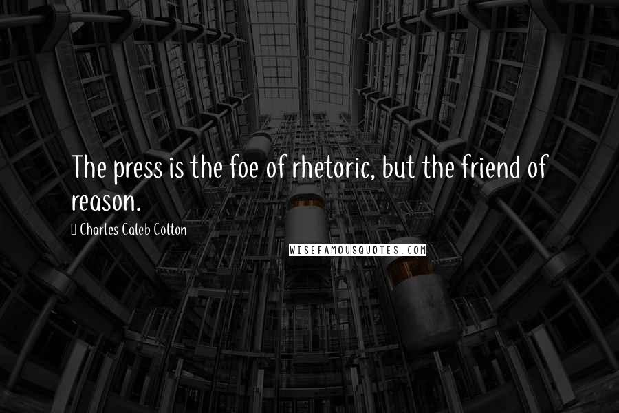 Charles Caleb Colton quotes: The press is the foe of rhetoric, but the friend of reason.