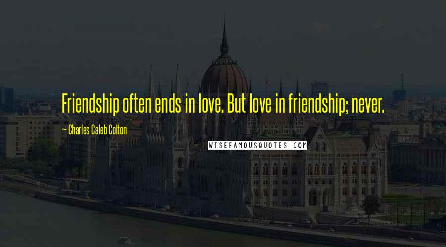Charles Caleb Colton quotes: Friendship often ends in love. But love in friendship; never.