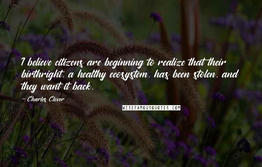 Charles Clover quotes: I believe citizens are beginning to realize that their birthright, a healthy ecosystem, has been stolen, and they want it back.