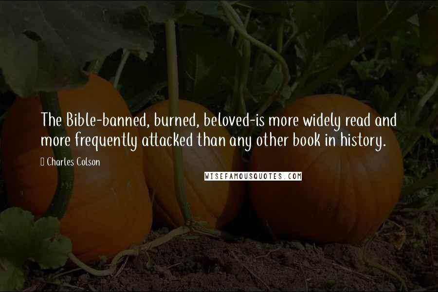Charles Colson quotes: The Bible-banned, burned, beloved-is more widely read and more frequently attacked than any other book in history.