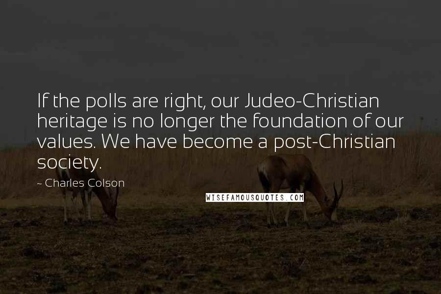 Charles Colson quotes: If the polls are right, our Judeo-Christian heritage is no longer the foundation of our values. We have become a post-Christian society.