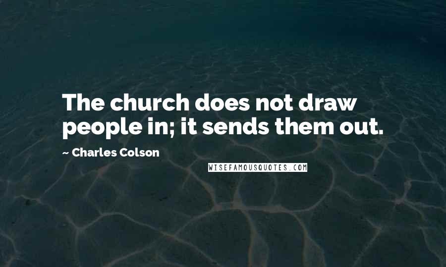 Charles Colson quotes: The church does not draw people in; it sends them out.