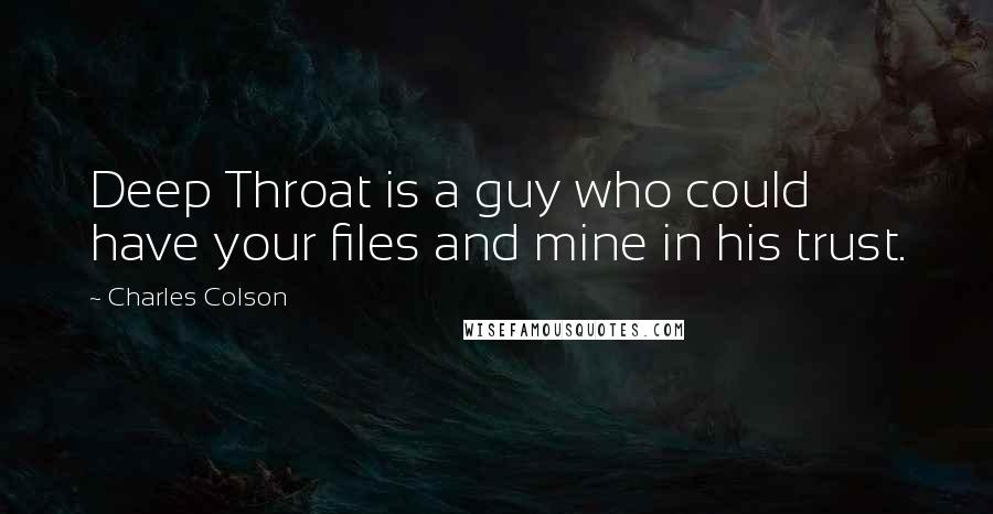 Charles Colson quotes: Deep Throat is a guy who could have your files and mine in his trust.
