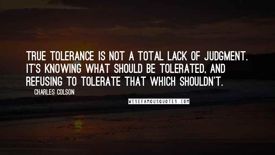 Charles Colson quotes: True tolerance is not a total lack of judgment. It's knowing what should be tolerated, and refusing to tolerate that which shouldn't.