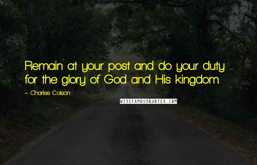 Charles Colson quotes: Remain at your post and do your duty - for the glory of God and His kingdom.