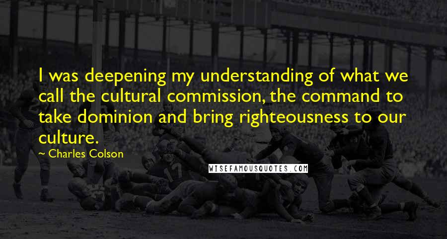 Charles Colson quotes: I was deepening my understanding of what we call the cultural commission, the command to take dominion and bring righteousness to our culture.