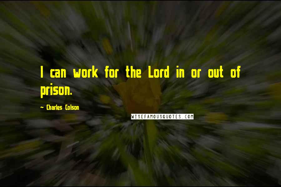 Charles Colson quotes: I can work for the Lord in or out of prison.