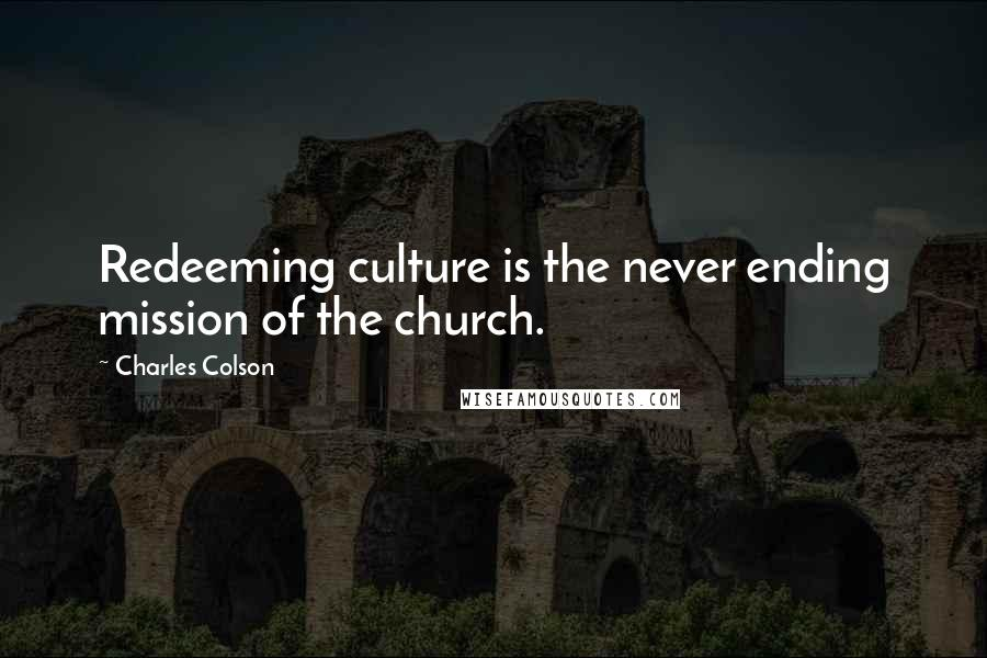 Charles Colson quotes: Redeeming culture is the never ending mission of the church.