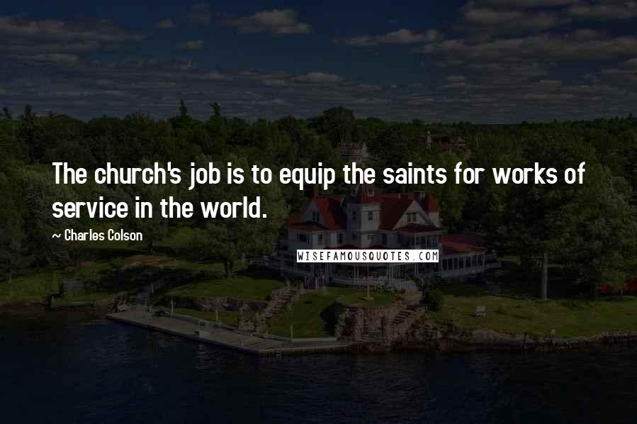 Charles Colson quotes: The church's job is to equip the saints for works of service in the world.