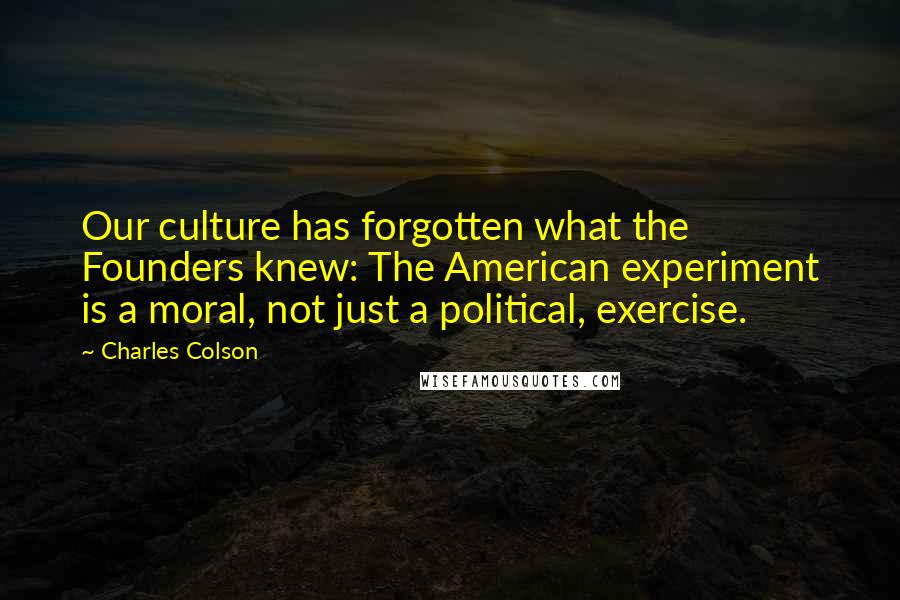 Charles Colson quotes: Our culture has forgotten what the Founders knew: The American experiment is a moral, not just a political, exercise.